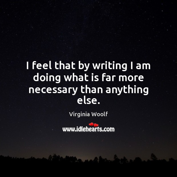 Image, I feel that by writing I am doing what is far more necessary than anything else.