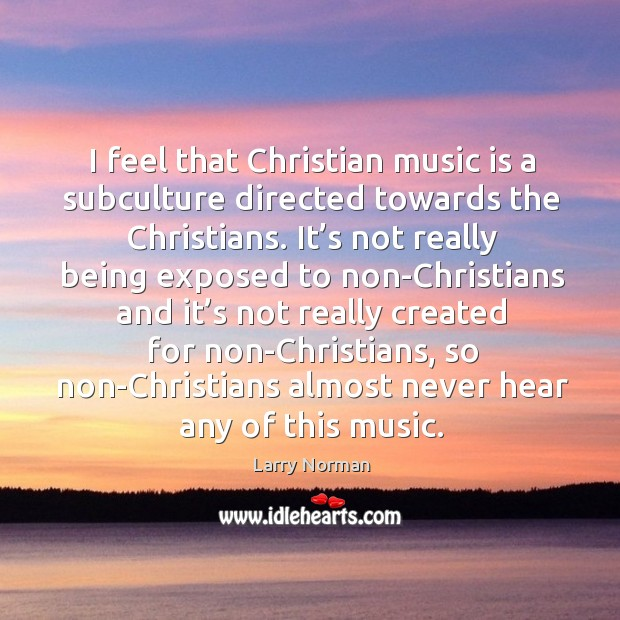 I feel that christian music is a subculture directed towards the christians. Image