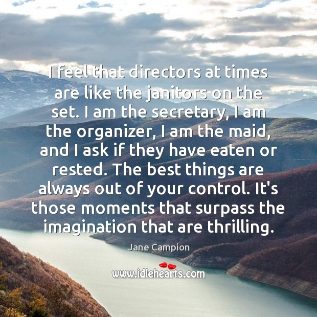I feel that directors at times are like the janitors on the Image