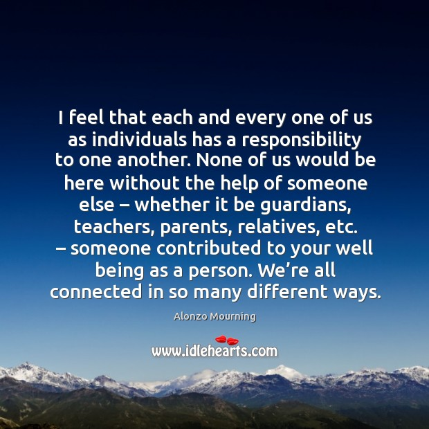 I feel that each and every one of us as individuals has a responsibility to one another. Alonzo Mourning Picture Quote