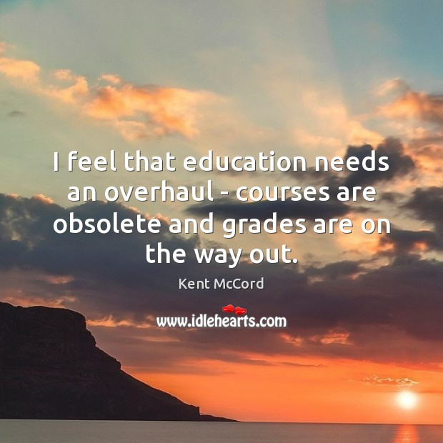 Image, I feel that education needs an overhaul – courses are obsolete and