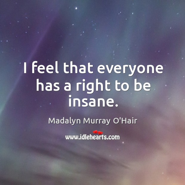 I feel that everyone has a right to be insane. Madalyn Murray O'Hair Picture Quote