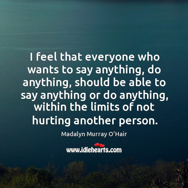 I feel that everyone who wants to say anything, do anything, should be able to say anything Image