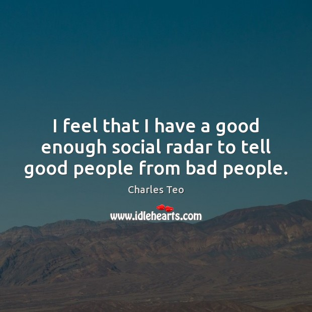 I feel that I have a good enough social radar to tell good people from bad people. Image