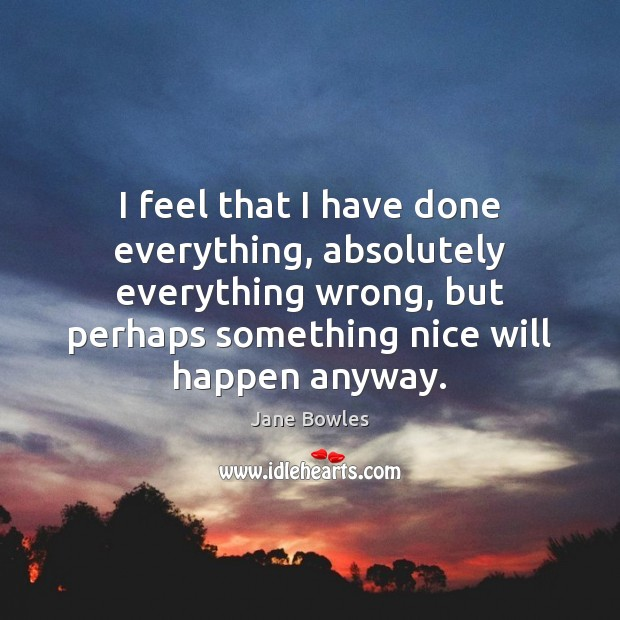 I feel that I have done everything, absolutely everything wrong, but perhaps Jane Bowles Picture Quote