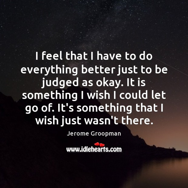 I feel that I have to do everything better just to be Image