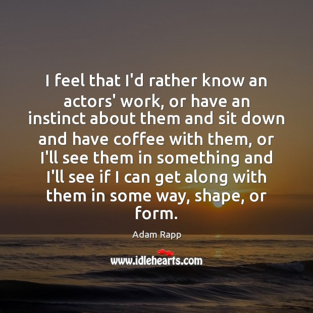 Image, I feel that I'd rather know an actors' work, or have an