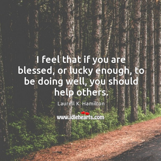 Image about I feel that if you are blessed, or lucky enough, to be doing well, you should help others.
