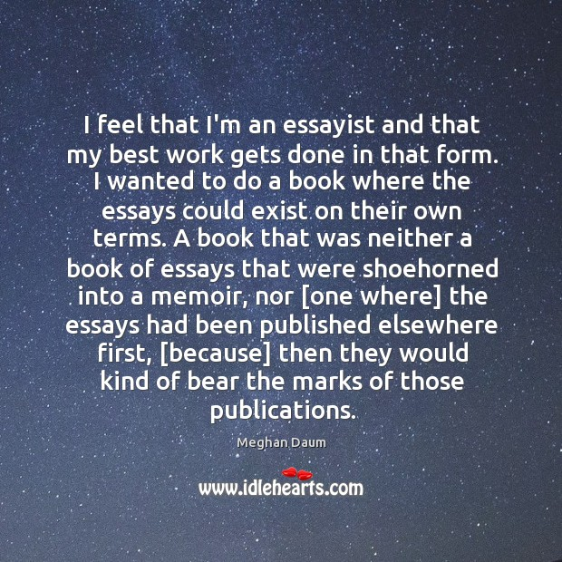 I feel that I'm an essayist and that my best work gets Meghan Daum Picture Quote