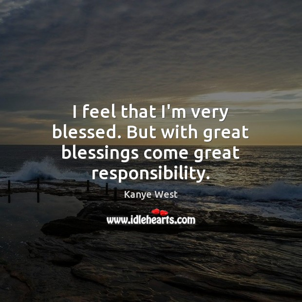 I feel that I'm very blessed. But with great blessings come great responsibility. Image