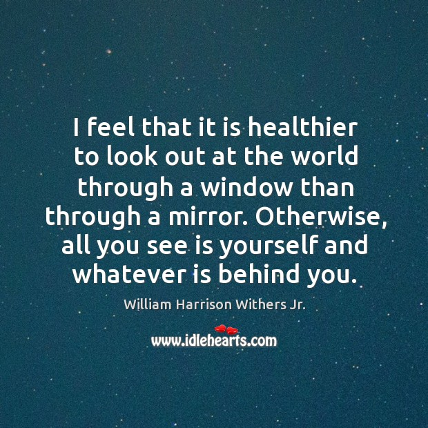 I feel that it is healthier to look out at the world through a window than through a mirror. Image