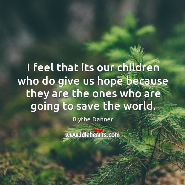 I feel that its our children who do give us hope because they are the ones who are going to save the world. Blythe Danner Picture Quote