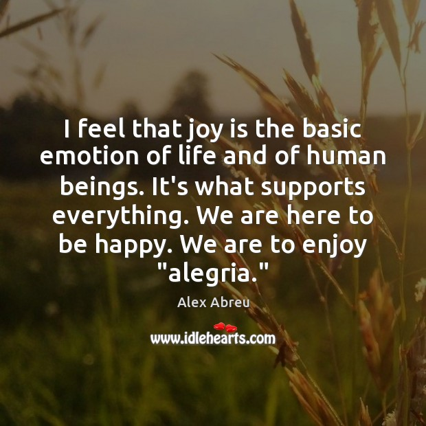 Image, I feel that joy is the basic emotion of life and of