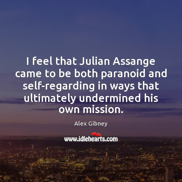 I feel that Julian Assange came to be both paranoid and self-regarding Image