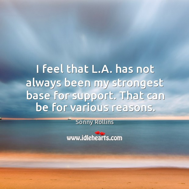 I feel that l.a. Has not always been my strongest base for support. That can be for various reasons. Image