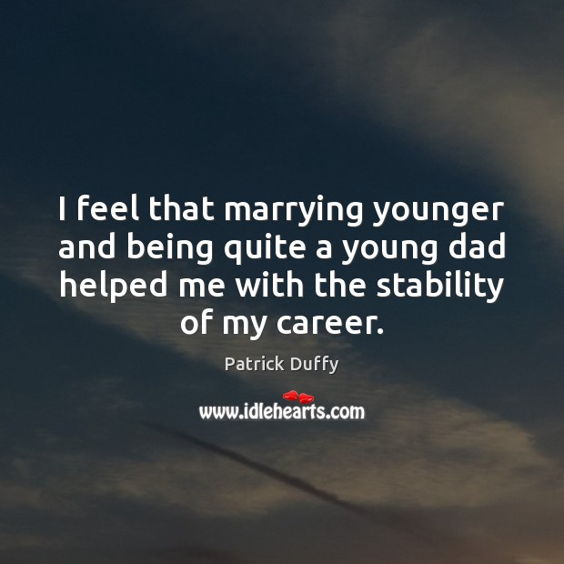 I feel that marrying younger and being quite a young dad helped Image