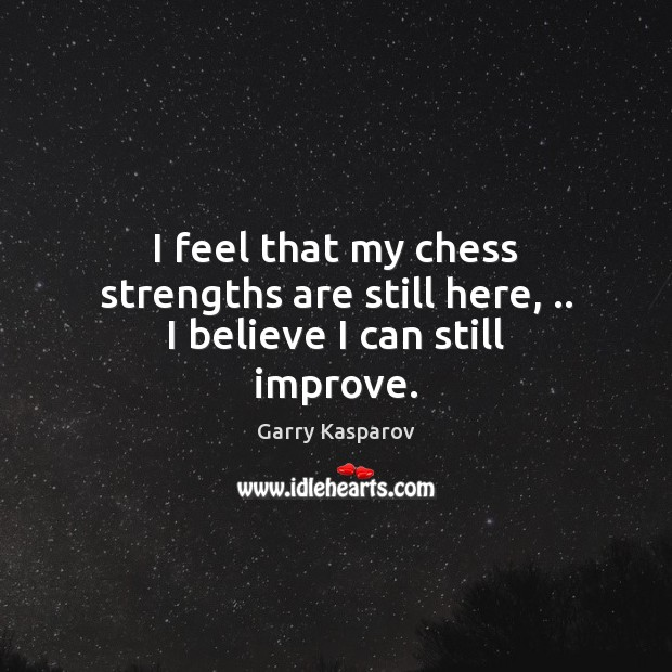 I feel that my chess strengths are still here, .. I believe I can still improve. Garry Kasparov Picture Quote