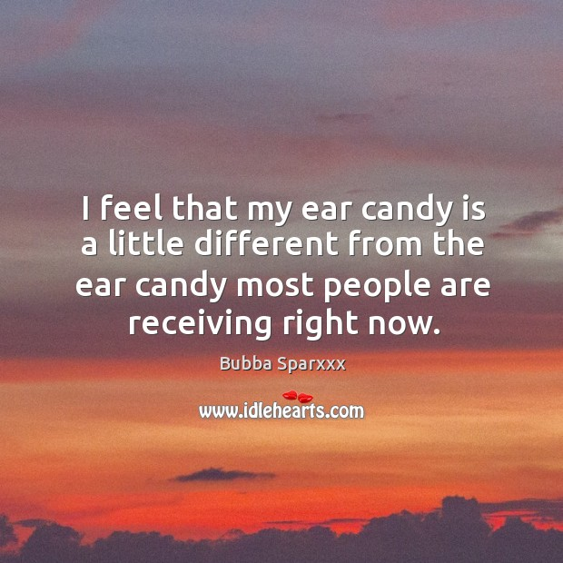 I feel that my ear candy is a little different from the ear candy most people are receiving right now. Image