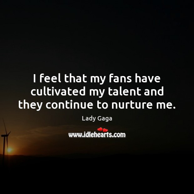 I feel that my fans have cultivated my talent and they continue to nurture me. Image