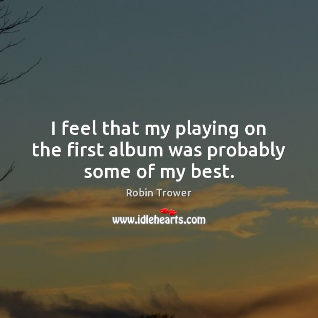 I feel that my playing on the first album was probably some of my best. Image