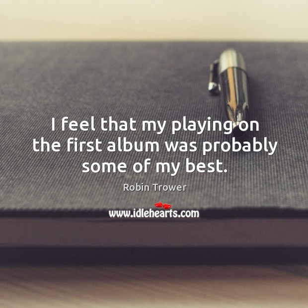 I feel that my playing on the first album was probably some of my best. Robin Trower Picture Quote