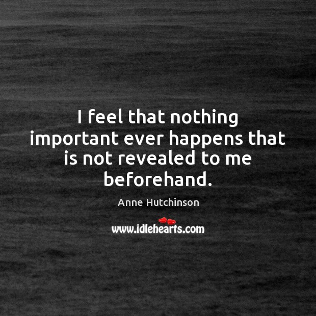 I feel that nothing important ever happens that is not revealed to me beforehand. Image