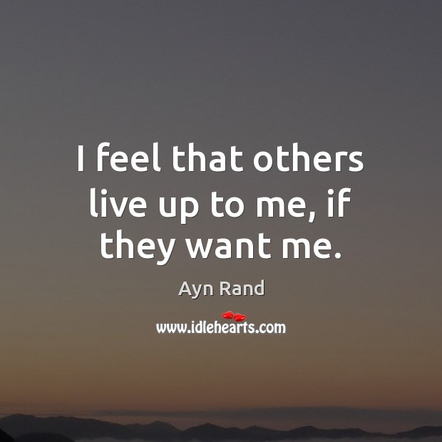 I feel that others live up to me, if they want me. Ayn Rand Picture Quote