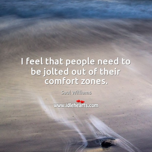 I feel that people need to be jolted out of their comfort zones. Image