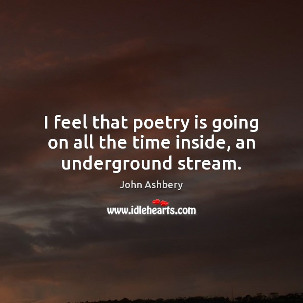 I feel that poetry is going on all the time inside, an underground stream. John Ashbery Picture Quote
