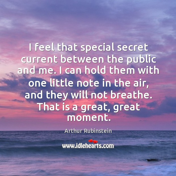 I feel that special secret current between the public and me. I Arthur Rubinstein Picture Quote