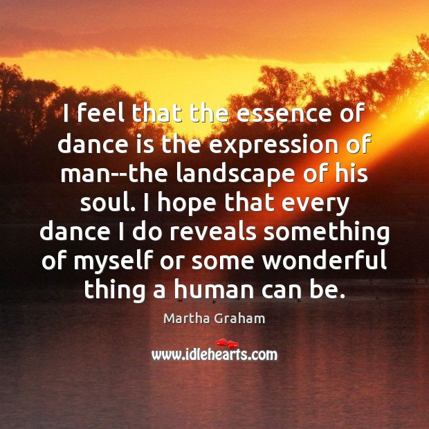 I feel that the essence of dance is the expression of man–the Martha Graham Picture Quote