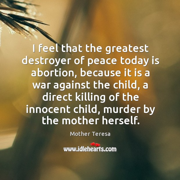Image, I feel that the greatest destroyer of peace today is abortion, because