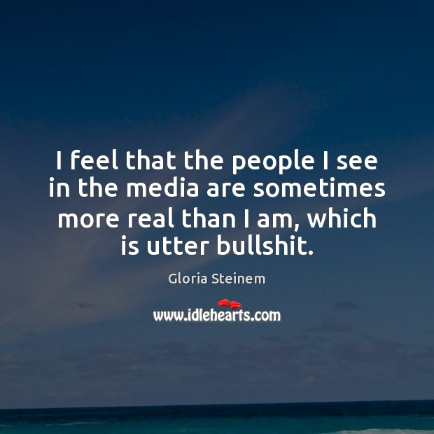 I feel that the people I see in the media are sometimes Gloria Steinem Picture Quote