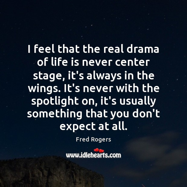 I feel that the real drama of life is never center stage, Fred Rogers Picture Quote