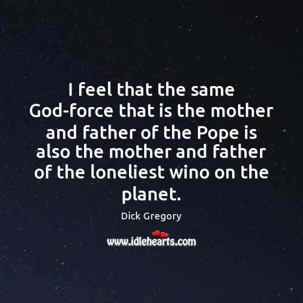 I feel that the same God-force that is the mother and father Dick Gregory Picture Quote