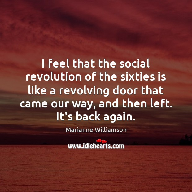I feel that the social revolution of the sixties is like a Marianne Williamson Picture Quote