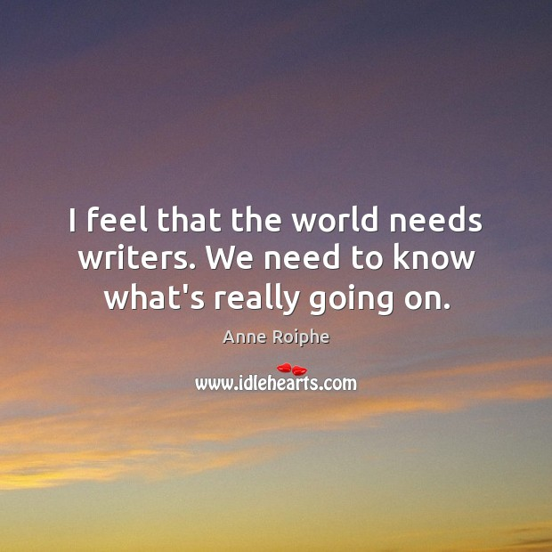 Image, I feel that the world needs writers. We need to know what's really going on.