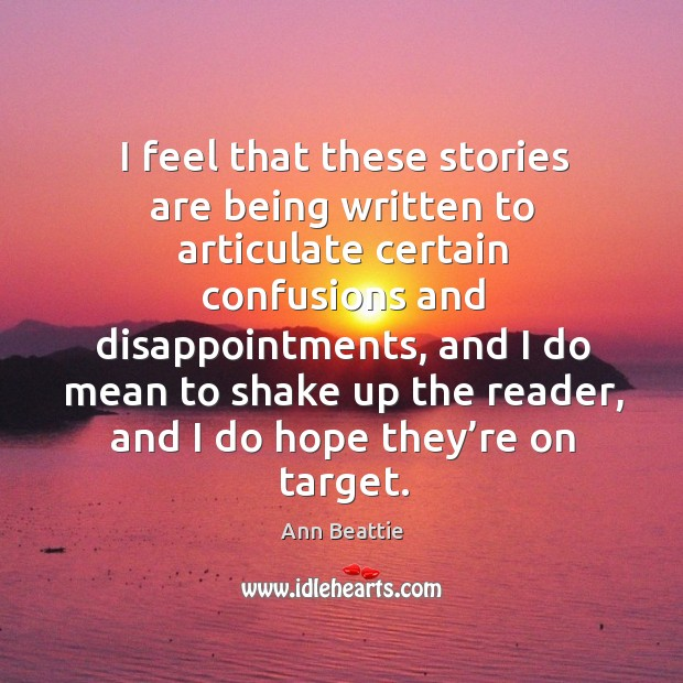 I feel that these stories are being written to articulate certain confusions and disappointments Ann Beattie Picture Quote