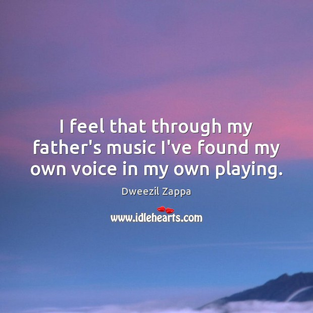 I feel that through my father's music I've found my own voice in my own playing. Dweezil Zappa Picture Quote