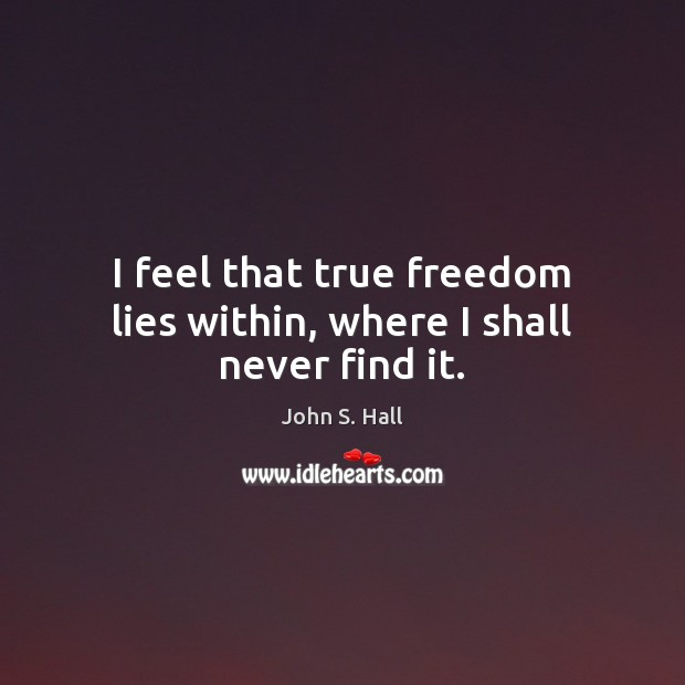Image, I feel that true freedom lies within, where I shall never find it.