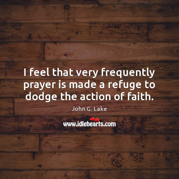 I feel that very frequently prayer is made a refuge to dodge the action of faith. Prayer Quotes Image