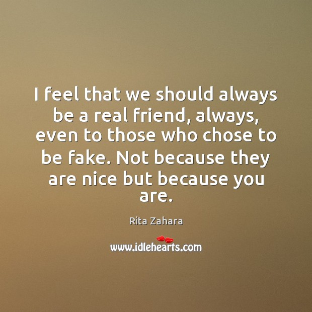 I feel that we should always be a real friend, always, even Rita Zahara Picture Quote