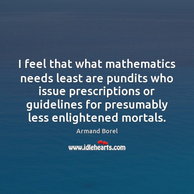 Image, I feel that what mathematics needs least are pundits who issue prescriptions