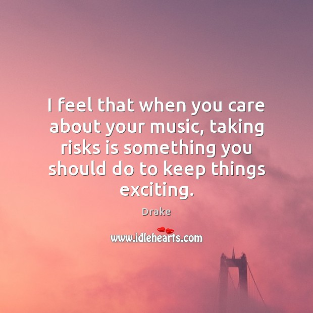 Image, I feel that when you care about your music, taking risks is