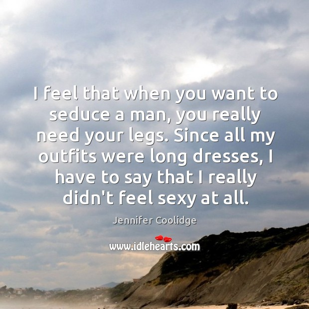 I feel that when you want to seduce a man, you really Image