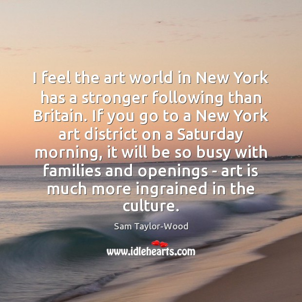 I feel the art world in New York has a stronger following Art Quotes Image