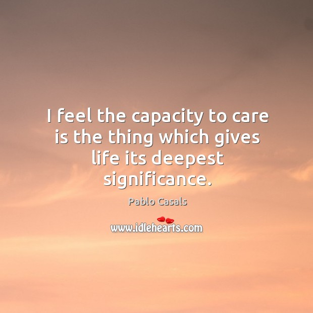 I feel the capacity to care is the thing which gives life its deepest significance. Image