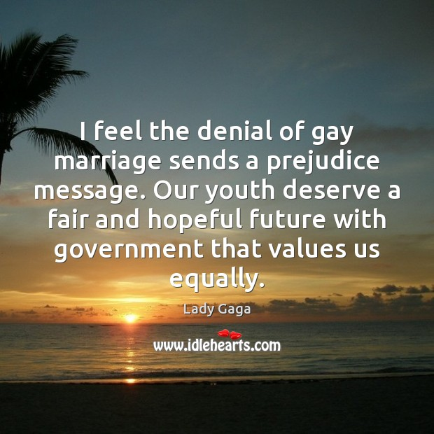 I feel the denial of gay marriage sends a prejudice message. Our Lady Gaga Picture Quote