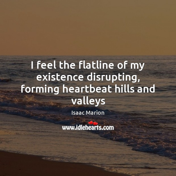 I feel the flatline of my existence disrupting, forming heartbeat hills and valleys Image