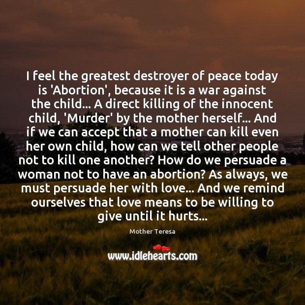 I feel the greatest destroyer of peace today is 'Abortion', because it Mother Teresa Picture Quote